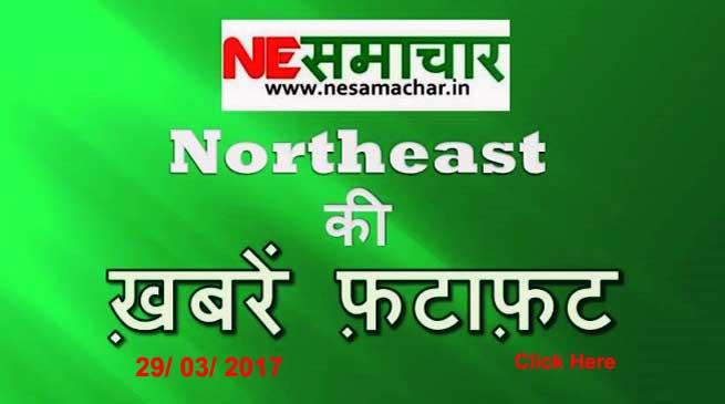 Northeast की – ख़बरें फ़टाफ़ट 29 March 2017