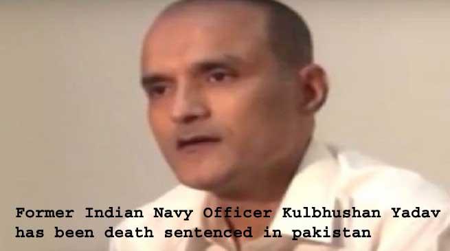 पूर्व नौसेना अधिकारी कुलभूषण यादव को पाक में मौत की सजा