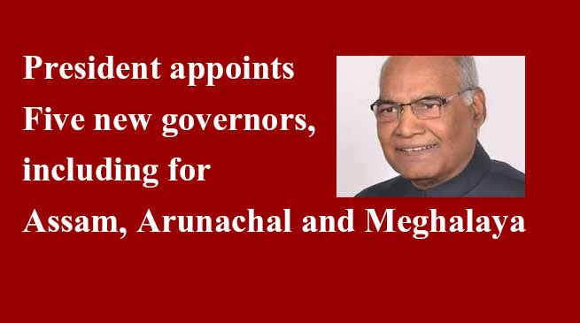 असम,अरुणाचल प्रदेश, औए मेघालय समेत पांच राज्यों में नए राज्यपाल की नियुक्ति