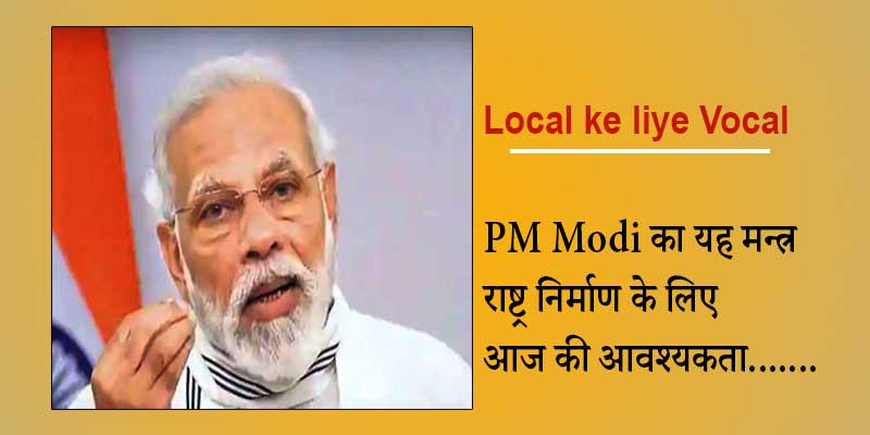 Local ke liye Vocal : PM Modi का यह मन्त्र राष्ट्र निर्माण के लिए आज की आवश्यकता.......